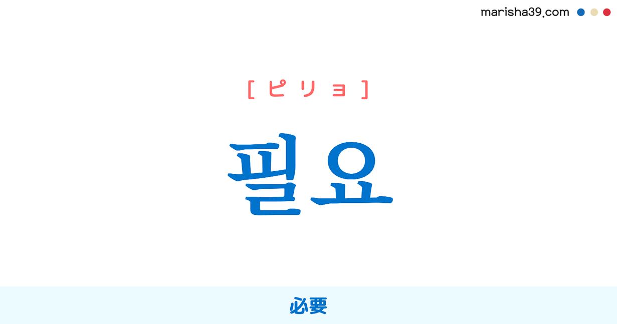 韓国語単語・ハングル 필요 [ピリョ] 必要 意味・活用・読み方と音声発音