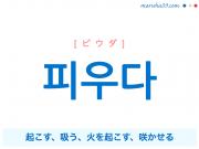 韓国語単語・ハングル 피우다 [ピウダ] 起こす、吸う、火を起こす、咲かせる 意味・活用・読み方と音声発音