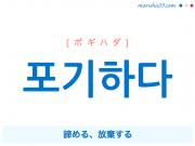 韓国語・ハングル 포기하다 [ポギハダ] 諦める、放棄する 意味・活用・読み方と音声発音