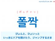 韓国語・ハングル 폴짝 [ポルチャッ] ぴょんと、ひょいっと(いっきにドアを開けたり、ジャンプするさま) 意味・活用・読み方と音声発音
