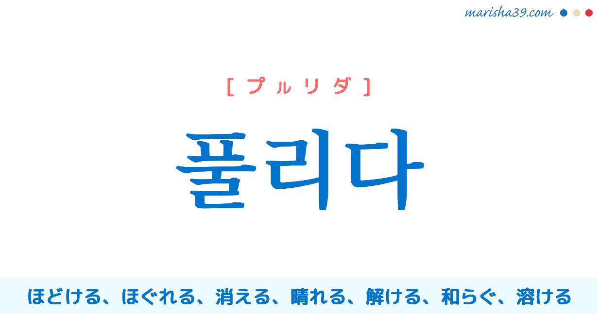 韓国語・ハングル 풀리다 [プルリダ] ほどける、ほぐれる、消える、なくなる、晴れる、解ける、解除される、和らぐ、緩む、溶ける 意味・活用・読み方と音声発音