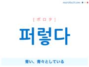 韓国語単語・ハングル 퍼렇다 [ポロタ] 青い、青々としている 意味・活用・読み方と音声発音