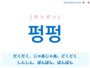 韓国語単語・ハングル 펑펑 [ポンポン] だくだく、じゃあじゃあ、どくどく、しんしん、ぽんぽん、ぱんぱん 意味・活用・読み方と音声発音