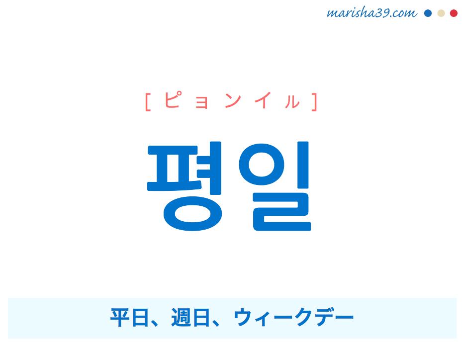 韓国語単語・ハングル 평일 [ピョンイル] 平日、週日、ウィークデー 意味・活用・読み方と音声発音
