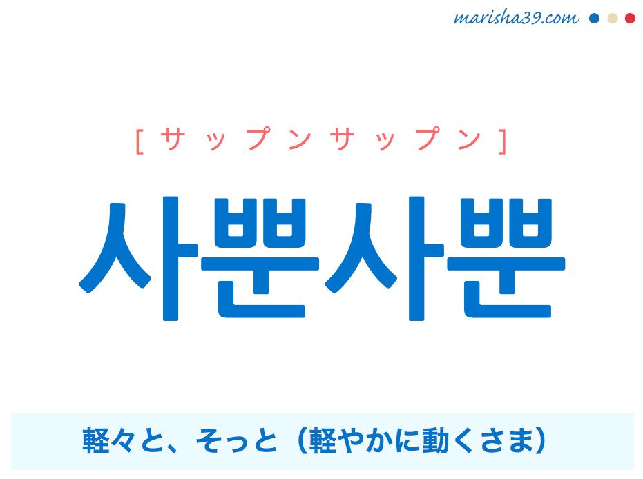 韓国語単語・ハングル 사뿐사뿐 [サップンサップン] 軽々と、そっと(軽やかに動くさま) 意味・活用・読み方と音声発音
