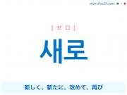 韓国語単語 새로 [セロ] 新しく、新たに、改めて、再び 意味・活用・読み方と音声発音