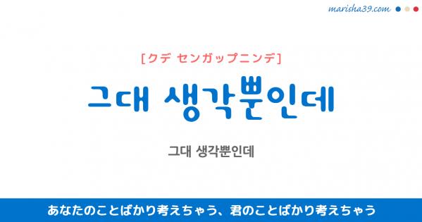 韓国語表現 그대 생각뿐인데 [クデ センガップニンデ] あなたのことばかり考えちゃう、君のことばかり考えちゃう 歌詞で勉強