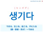 韓国語単語・ハングル 생기다 [センギダ] できる、生じる、起こる、手に入る、(顔・容姿・形が)〜である、〜のように見える、〜するはめになる 意味・活用・読み方と音声発音