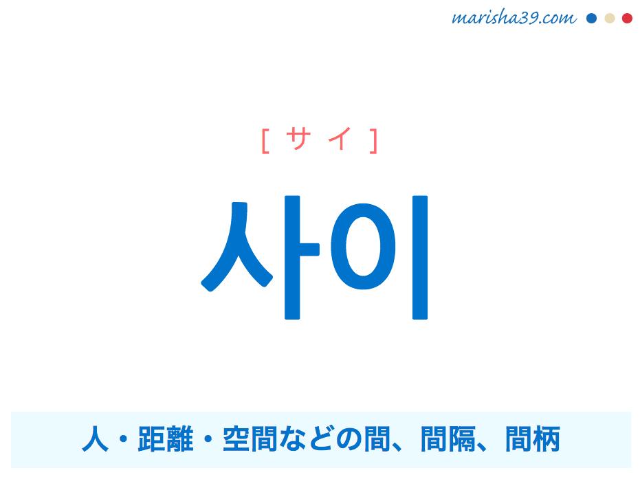 韓国語単語・ハングル 사이 [サイ] 人・距離・空間などの間、間隔、間柄 意味・活用・読み方と音声発音