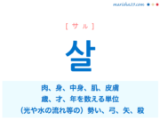 韓国語単語・ハングル 살 [サル] 肉、身、中身、肌、皮膚、歳、才、年を数える単位、(光や水の流れ等の)勢い、弓、矢、殺 意味・活用・読み方と音声発音