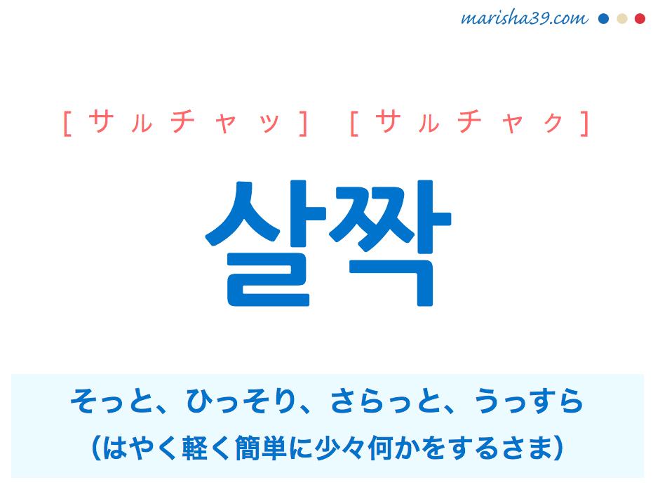 韓国語単語・ハングル 살짝 [サルチャッ] [サルチャク] そっと、ひっそり、さらっと、うっすら(はやく軽く簡単に少々何かをするさま) 意味・活用・読み方と音声発音