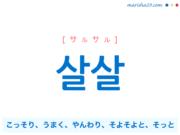 韓国語単語・ハングル 살살 [サルサル] こっそり、うまく、やんわり、そよそよと、そっと 意味・活用・読み方と音声発音