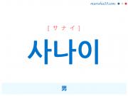 韓国語単語・ハングル 사나이 [サナイ] 男 意味・活用・読み方と音声発音