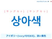 韓国語単語・ハングル 상아색 [サンアセク] [サンアセッ] アイボリー(ivory/아이보리)、淡い黄色 意味・活用・読み方と音声発音