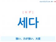 韓国語単語・ハングル 세다 [セダ] 強い、力が強い、大変 意味・活用・読み方と音声発音
