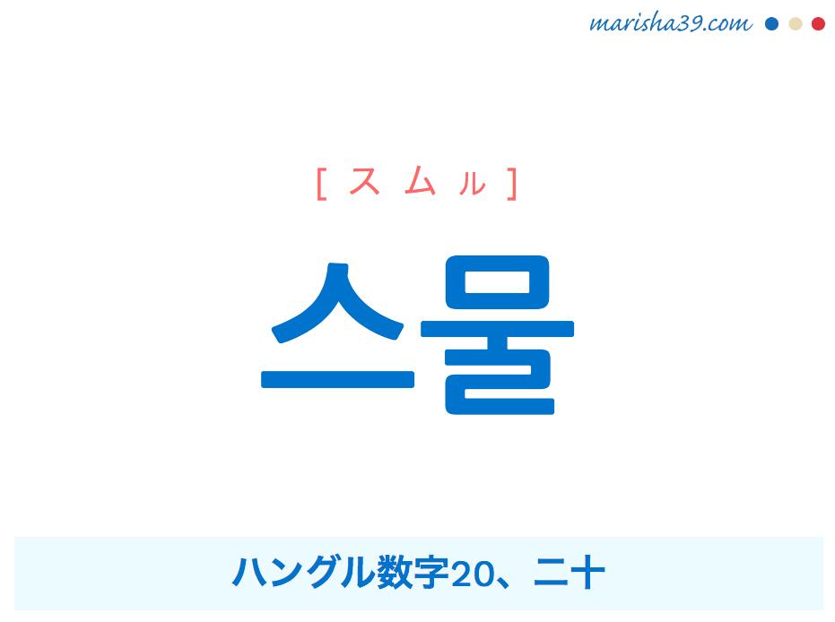 韓国語単語 스물 [スムル] ハングル数字20、二十 意味・活用・読み方と音声発音