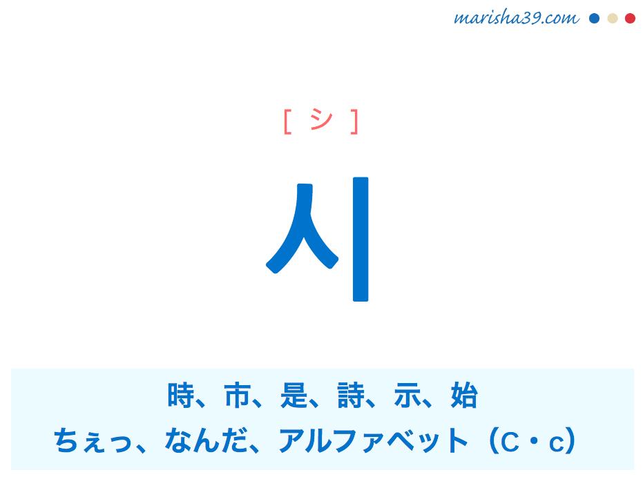 韓国語単語・ハングル 시 [シ] 時、市、是、詩、示、始、ちぇっ、なんだ、アルファベット(C・c) 意味・活用・読み方と音声発音