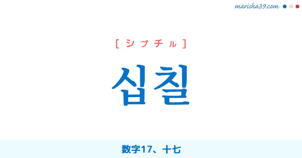 韓国語単語・ハングル 십칠 [シプチル] 数字17、十七 意味・活用・読み方と音声発音