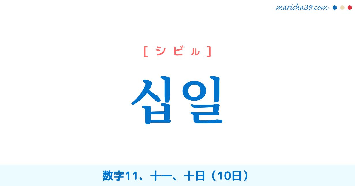 韓国語単語・ハングル 십일 [シビル] [シブイル] 数字11、十一、十日(10日) 意味・活用・読み方と音声発音