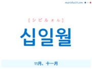 韓国語単語・ハングル 십일월 [シビルォル] 11月、十一月 意味・活用・読み方と音声発音