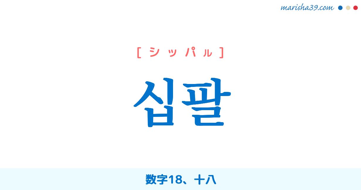 韓国語単語勉強 십팔 [シッパル] 数字18、十八 意味・活用・読み方と音声発音