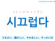 韓国語単語・ハングル 시끄럽다 [シックロプッタ] うるさい、騒がしい、やかましい、やっかいだ 意味・活用・読み方と音声発音