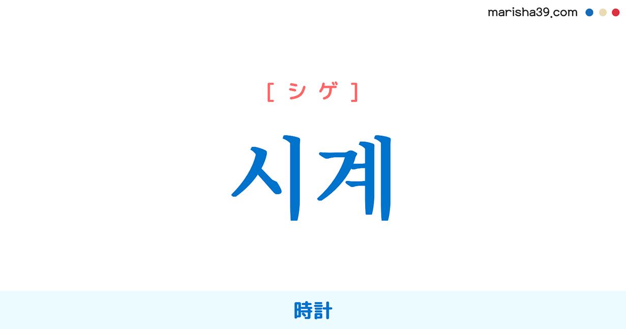 韓国語単語勉強 시계 [シギェ] [シゲ] 時計 意味・活用・読み方と音声発音