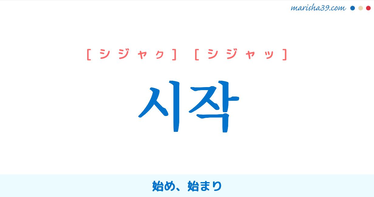 韓国語単語・ハングル 시작 [シジャッ] [シジャク] 시작=始作、始め、始まり 意味・活用・読み方と音声発音