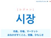 韓国語単語・ハングル 시장 [シジャン] 市長、市場、マーケット、おなかがすくこと、空腹、ひもじさ 意味・活用・読み方と音声発音