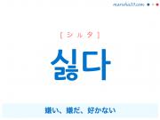 韓国語・ハングル 싫다 [シルタ] 嫌い、嫌だ、好かない 意味・活用・発音