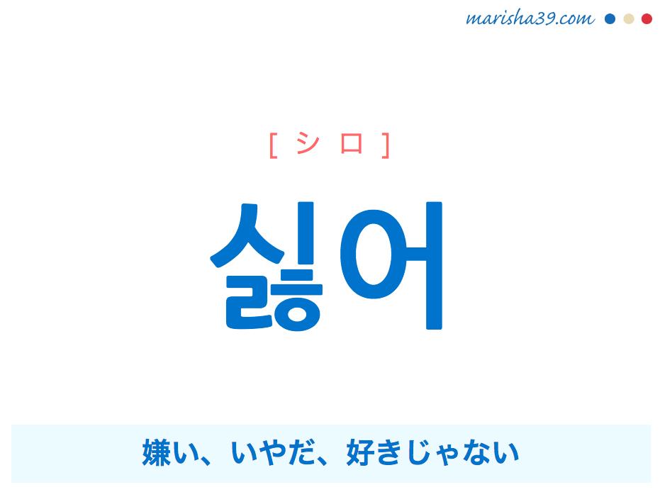 韓国語・ハングルで表現 싫어 嫌い、いやだ、好きじゃない [シロ] 歌詞を例にプチ解説