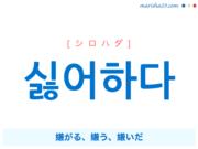 韓国語単語・ハングル 싫어하다 [シロハダ] 嫌がる、嫌う、嫌いだ 意味・活用・読み方と音声発音