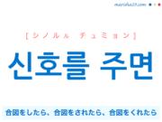 韓国語で表現 신호를 주면 [シノルル チュミョン] 合図をしたら、合図をされたら、合図をくれたら 歌詞で勉強