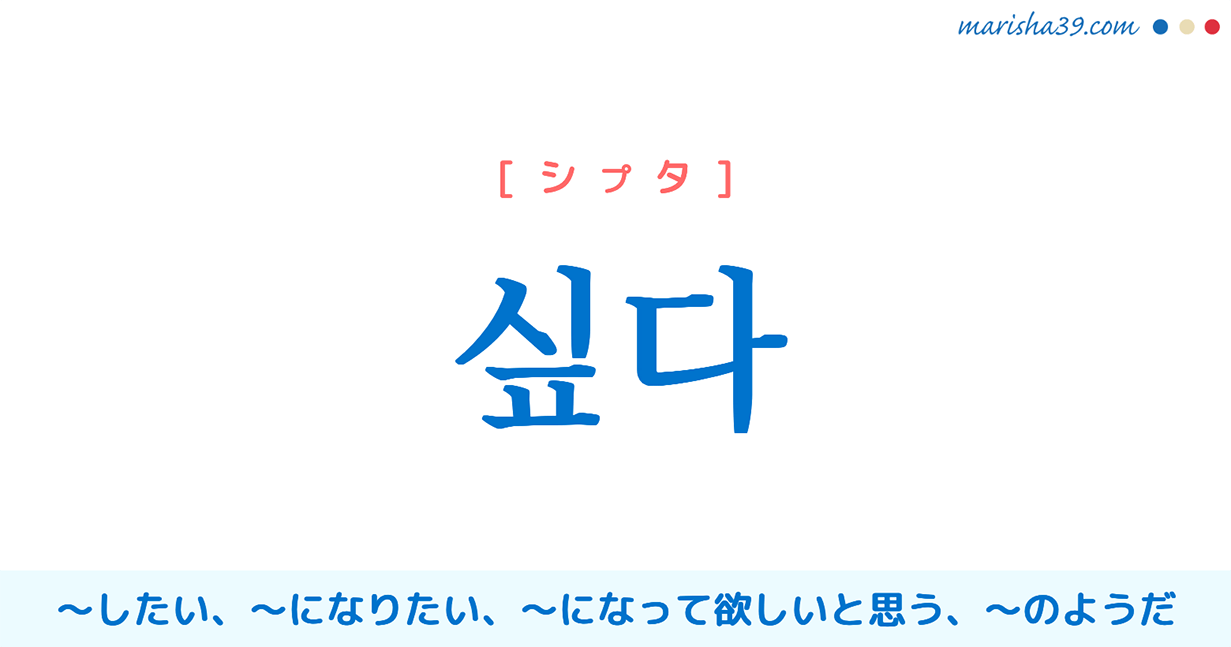 韓国語単語・ハングル 싶다 [シプタ] ~したい、~になりたい、~になって欲しいと思う、~のようだ 意味・活用・読み方と音声発音