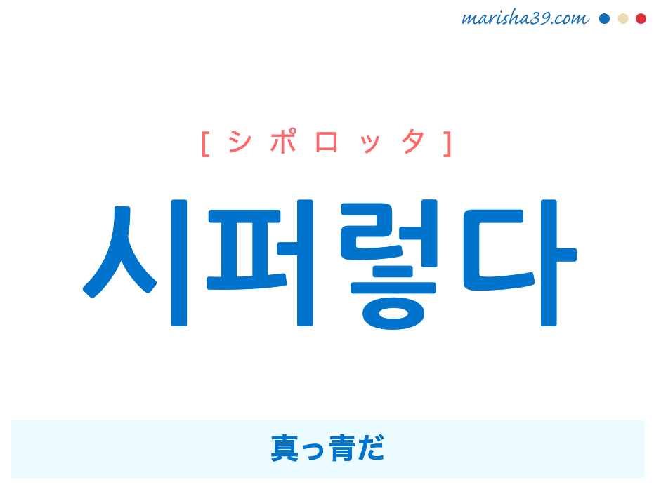 韓国語単語勉強 시퍼렇다 [シポロッタ] 真っ青だ 意味・活用・読み方と音声発音