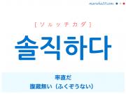 韓国語単語・ハングル 솔직하다 [ソルッチカダ] 솔직=率直、率直だ、腹蔵無い(ふくぞうない) 意味・活用・読み方と音声発音