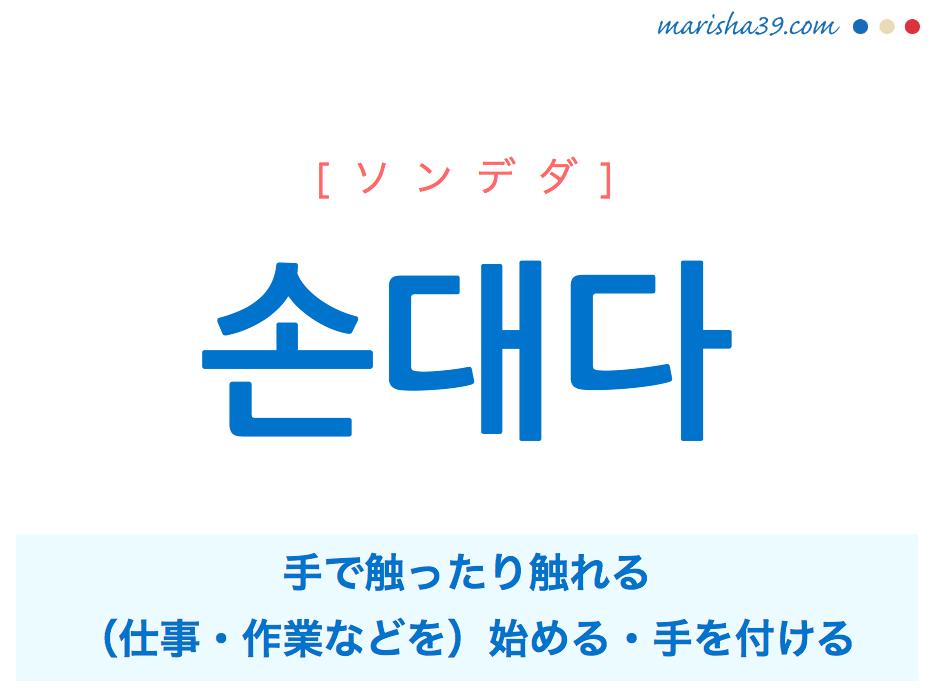 韓国語単語・ハングル 손대다 [ソンデダ] 手で触ったり触れる、(仕事・作業などを)始める・手を付ける 意味・活用・読み方と音声発音