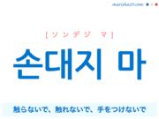 韓国語で表現 손대지 마 [ソンデジ マ] 触らないで、触れないで、手をつけないで 歌詞で勉強