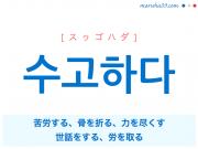 韓国語単語・ハングル 수고하다 [スゥゴハダ] 苦労する、骨を折る、力を尽くす、世話をする、労を取る 意味・活用・読み方と音声発音