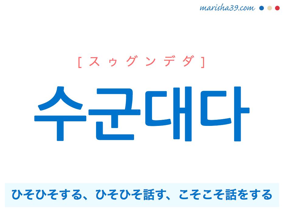 韓国語単語・ハングル 수군대다 [スゥグンデダ] ひそひそする、ひそひそ話す、こそこそ話をする、ささやく 意味・活用・読み方と音声発音