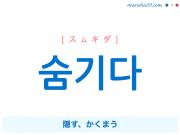 韓国語単語・ハングル 숨기다 [スムキダ] 隠す、かくまう 意味・活用・読み方と音声発音