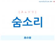 韓国語・ハングルで表現 숨소리 息の音 [スムソリ] 歌詞を例にプチ解説