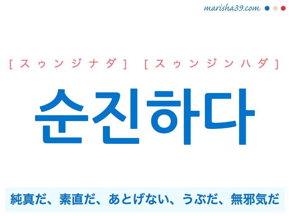 韓国語・ハングル 순진하다 [スゥンジナダ] [スゥンジンハダ] 순진=純真、純真だ、素直だ、あとげない、うぶだ、無邪気だ 意味・活用・発音