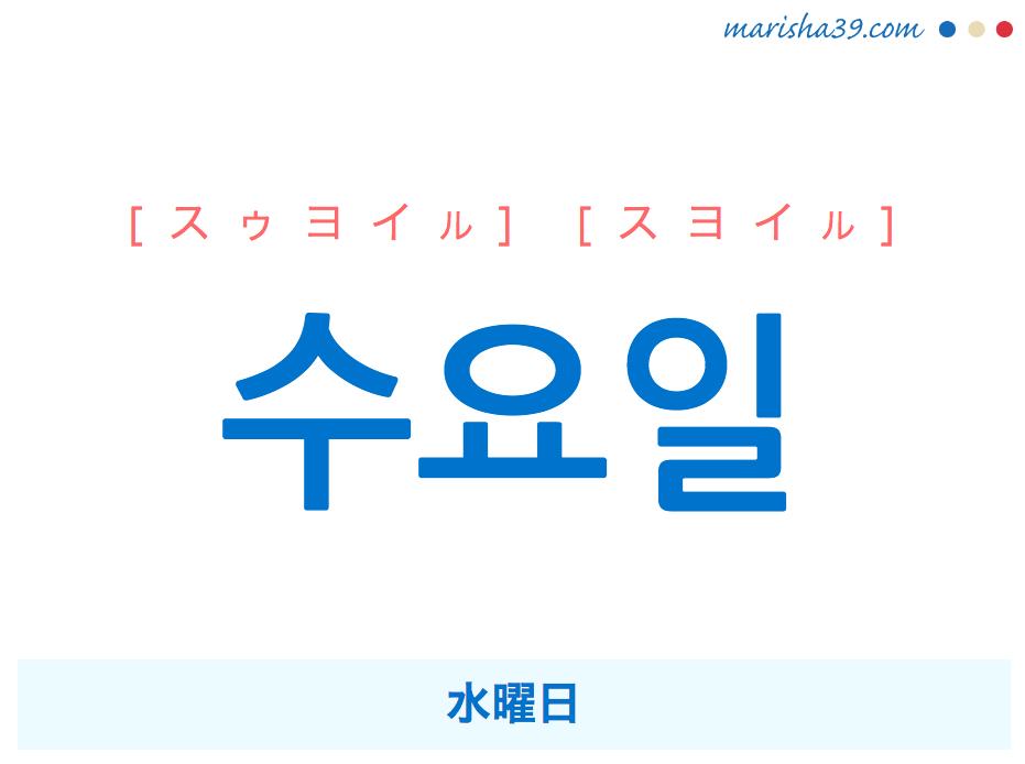 韓国語単語・ハングル 수요일 [スゥヨイル] [スヨイル] 水曜日 意味・活用・読み方と音声発音