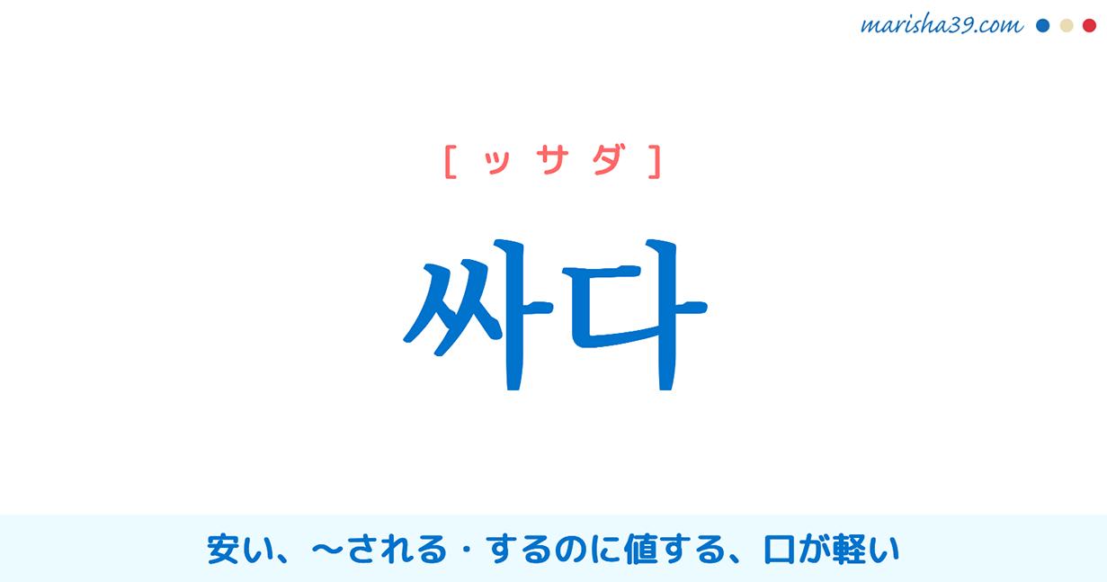 韓国語単語・ハングル 싸다 [ッサダ] (値段が)安い、〜(何か良くない仕打ちを)される・するのに値する、口が軽い 意味・活用・読み方と音声発音