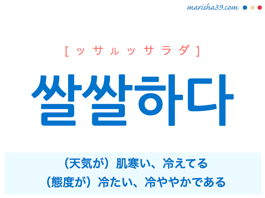 韓国語単語・ハングル 쌀쌀하다 [ッサルッサラダ] [ッサルッサルハダ] (天気が)肌寒い、冷えてる、(態度が)冷たい、冷ややかである 意味・活用・読み方と音声発音