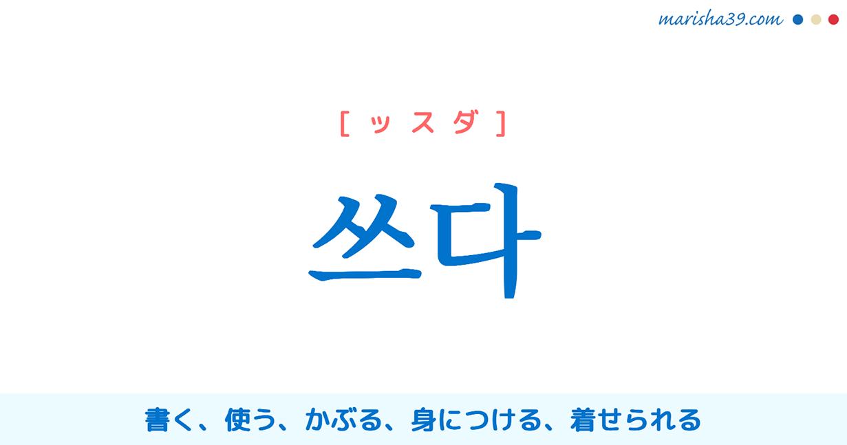 韓国語単語・ハングル 쓰다 [ッスダ] 書く、使う、使用する、(帽子などを)かぶる、身につける、メガネをかける、(濡れ衣を)着せられる、(傘を)さす 意味・活用・読み方と音声発音
