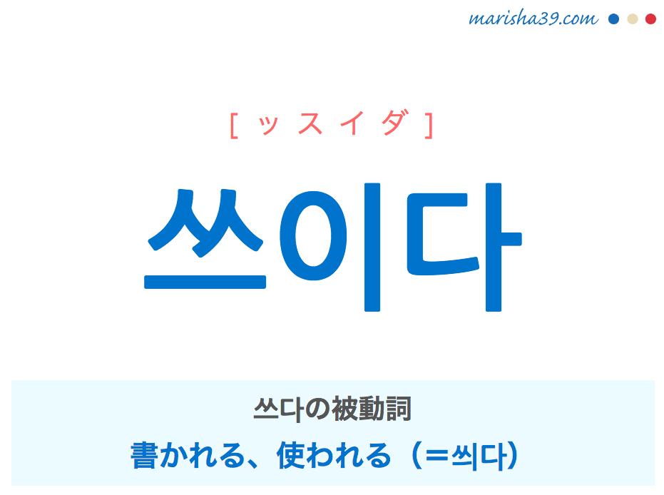 韓国語単語・ハングル 쓰이다 [ッスイダ] 쓰다の被動詞、書かれる、使われる(=씌다) 意味・活用・読み方と音声発音