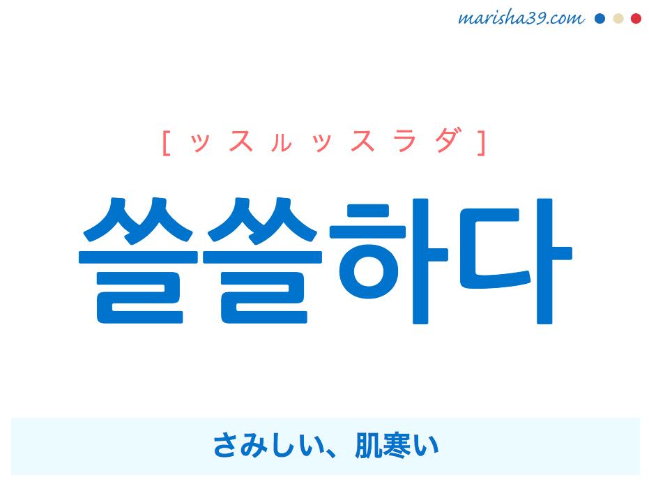 韓国語単語・ハングル 쓸쓸하다 [ッスルッスラダ] さみしい、肌寒い 意味・活用・読み方と音声発音