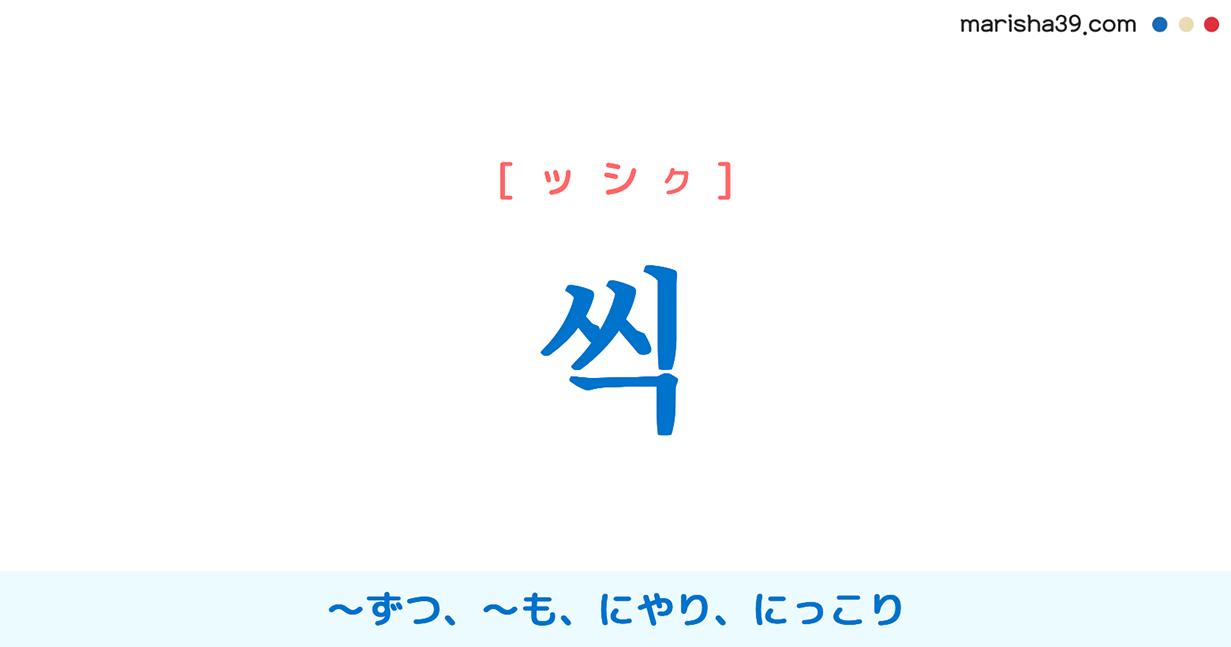 韓国語・ハングル 씩 [ッシッ] [ッシク] 〜ずつ、〜も(数量と一緒に使って多さをアピール)、にやり、にっこり(音なく笑うさま) 意味・活用・発音